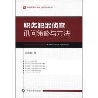 职务犯罪侦查能力建设指导丛书:职务犯罪侦查讯问策略与方法